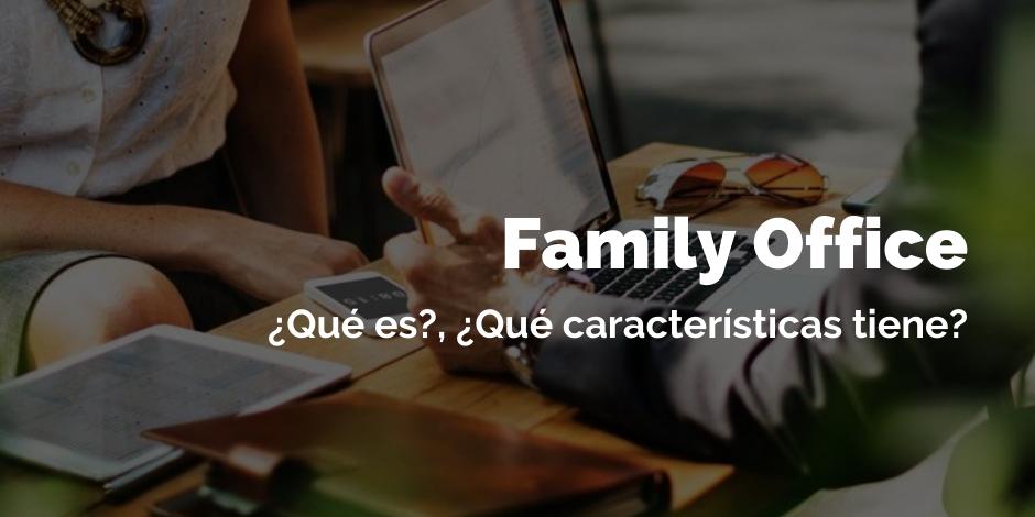 Family office ¿Qué es?, ¿Qué características tiene? | Blog