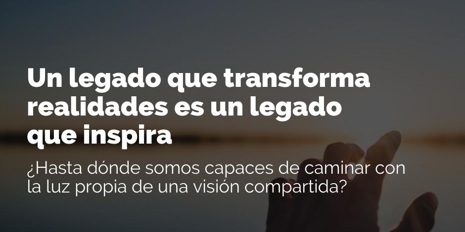 Un legado que transforma realidades es un legado que inspira | Blog