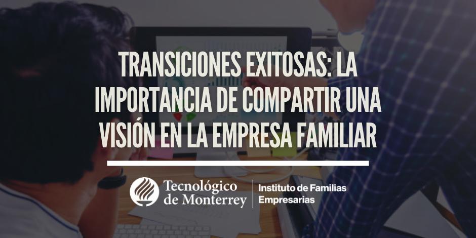 Transiciones exitosas: La importancia de compartir una visión en la empresa familia | Blog